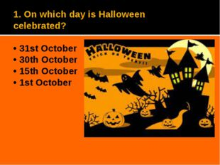 1. On which day is Halloween celebrated? • 31st October • 30th October • 15th