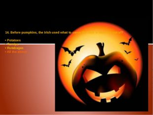 14. Before pumpkins, the Irish used what to carve the Jack o' lanterns out of