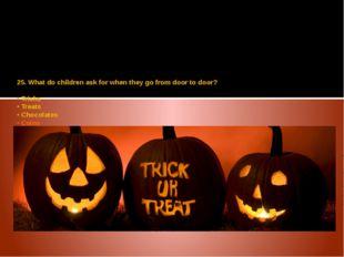 25. What do children ask for when they go from door to door? • Tricks • Treat