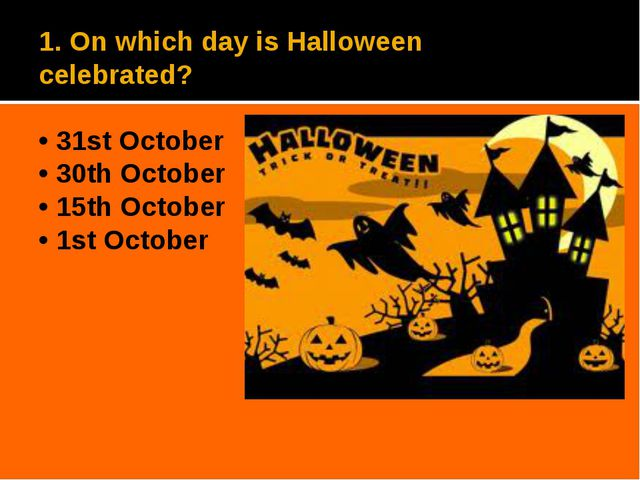 1. On which day is Halloween celebrated? • 31st October • 30th October • 15th...