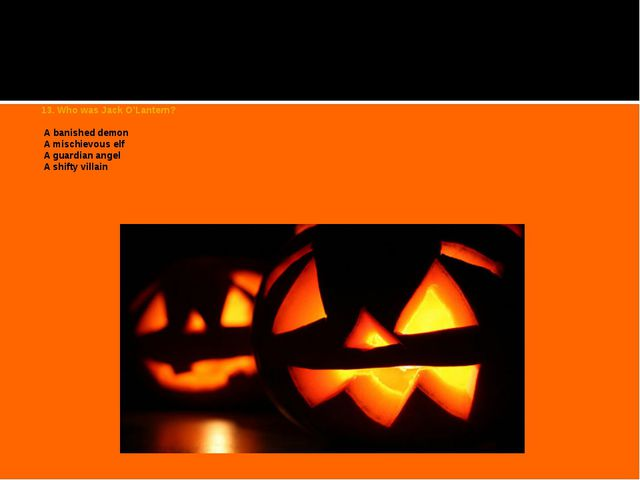 13. Who was Jack O'Lantern?   A banished demon A mischievous elf A guardian a...