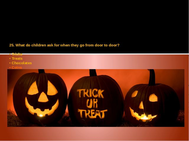 25. What do children ask for when they go from door to door? • Tricks • Treat...