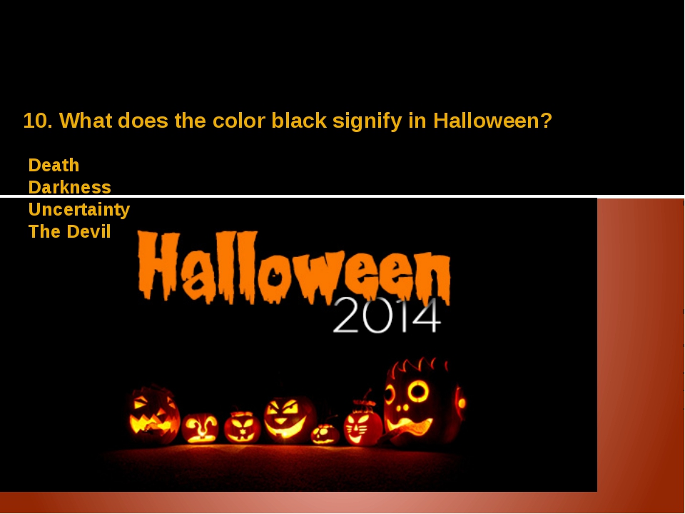 10. What does the color black signify in Halloween? Death Darkness Uncertaint...