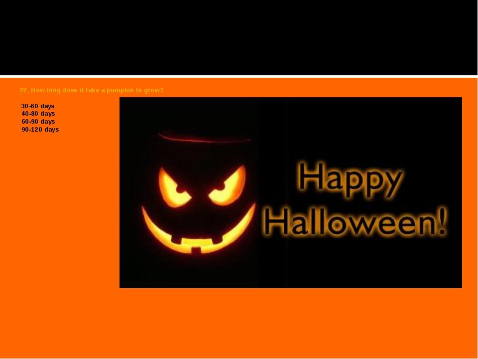 22. How long does it take a pumpkin to grow?  30-60 days 40-80 days 60-90 da...