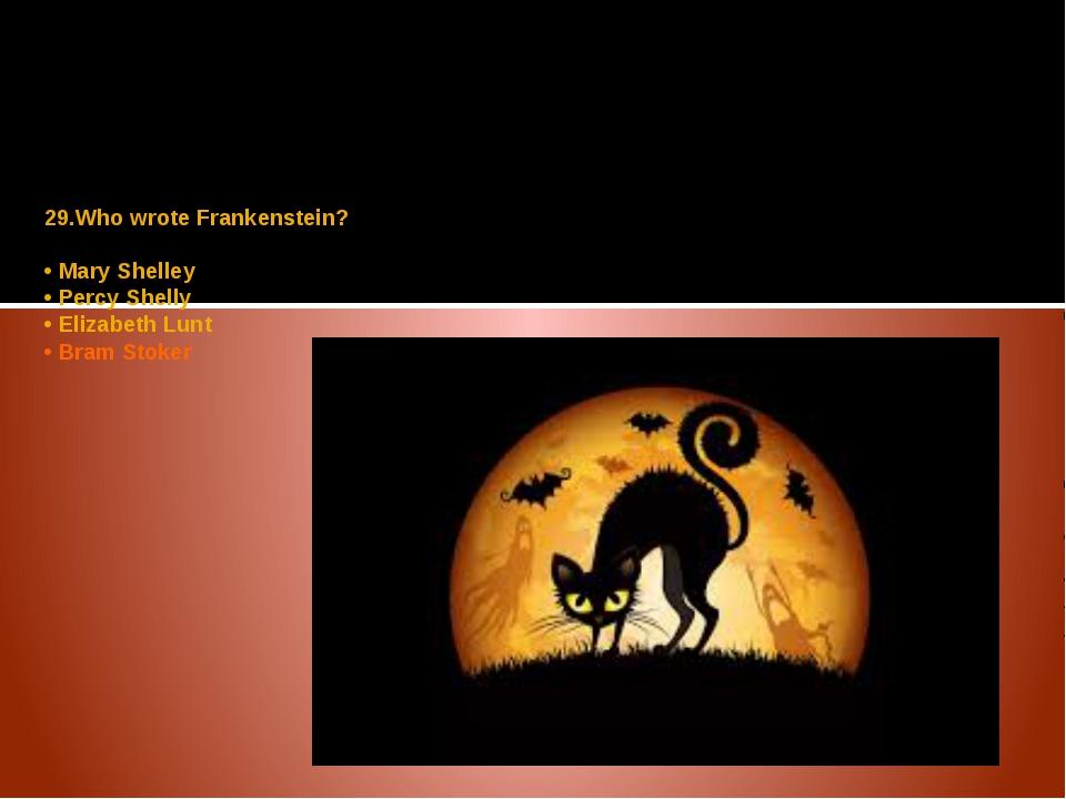 29.Who wrote Frankenstein? • Mary Shelley • Percy Shelly • Elizabeth Lunt • B...