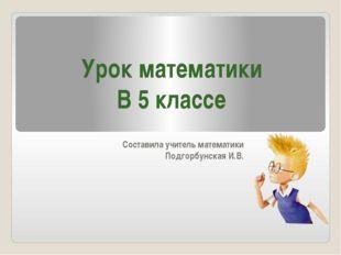 Составила учитель математики Подгорбунская И.В. Урок математики В 5 классе
