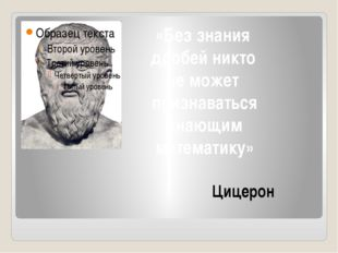 Цицерон «Без знания дробей никто не может признаваться знающим математику»