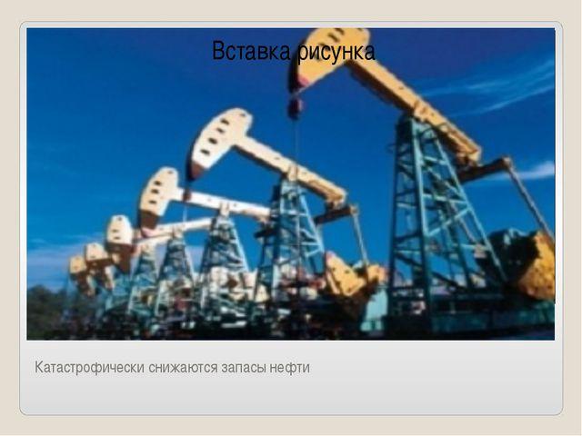 Катастрофически снижаются запасы нефти