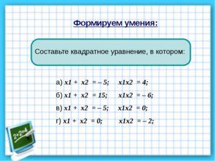 Формируем умения: а) х1 + х2 = – 5; х1х2 = 4; б) х1 + х2 = 15; х1х2 = – 6; в)
