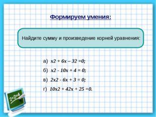 Формируем умения: Найдите сумму и произведение корней уравнения: а) х2 + 6х –