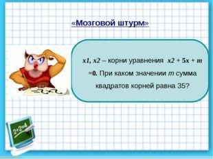 «Мозговой штурм» х1, х2 – корни уравнения х2 + 5х + т =0. При каком значении