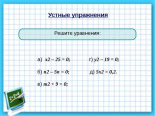 Устные упражнения Решите уравнения: а) х2 – 25 = 0; г) у2 – 19 = 0; б) п2 – 5