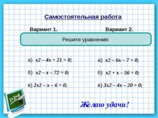 Самостоятельная работа Вариант 1. Вариант 2. Решите уравнения: а) х2 – 4х + 2
