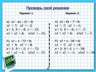 Проверь своё решение Вариант 1. Вариант 2. а) х2 – 4х – 21 = 0; х1 = 7; х2 =