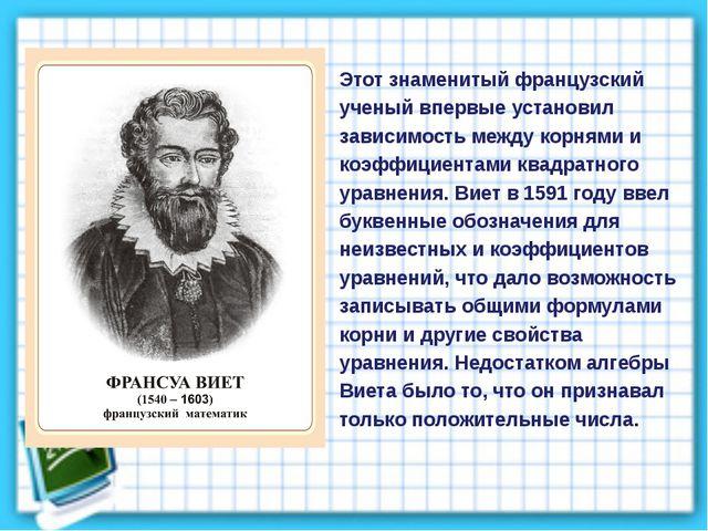 Этот знаменитый французский ученый впервые установил зависимость между корням...