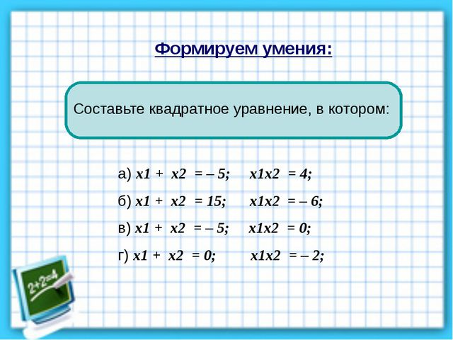 Формируем умения: а) х1 + х2 = – 5; х1х2 = 4; б) х1 + х2 = 15; х1х2 = – 6; в)...