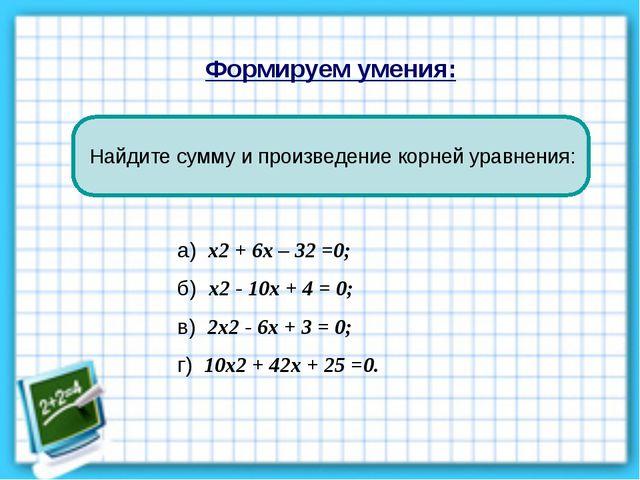 Формируем умения: Найдите сумму и произведение корней уравнения: а) х2 + 6х –...