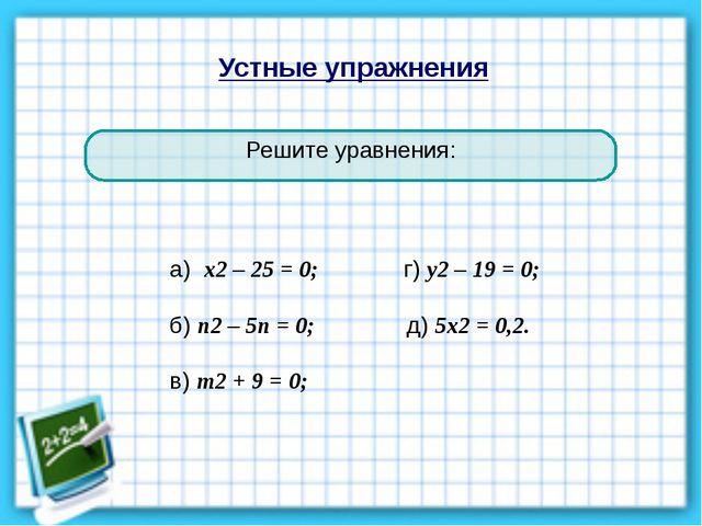Устные упражнения Решите уравнения: а) х2 – 25 = 0; г) у2 – 19 = 0; б) п2 – 5...