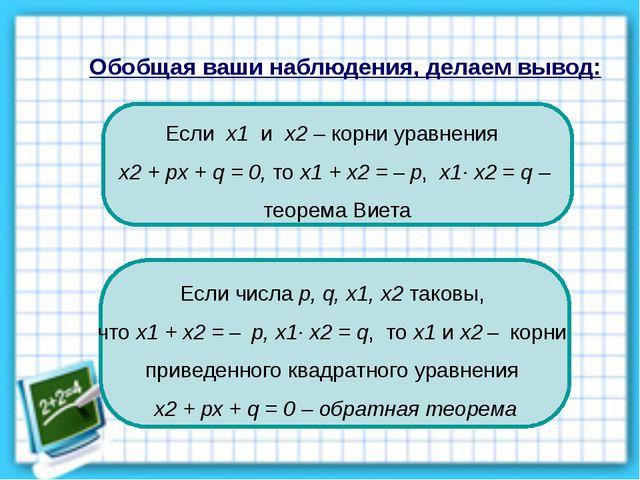 Обобщая ваши наблюдения, делаем вывод: Если x1 и x2 – корни уравнения x2 + px...