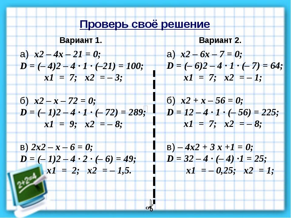 Проверь своё решение Вариант 1. Вариант 2. а) х2 – 4х – 21 = 0; D = (– 4)2 –...