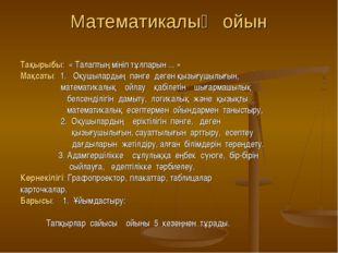 Математикалық ойын Тақырыбы: « Талаптың мініп тұлпарын ... » Мақсаты: 1. Оқуш