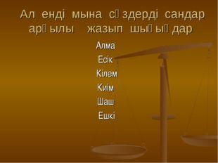 Ал енді мына сөздерді сандар арқылы жазып шығыңдар Алма Есік Кілем Киім Шаш