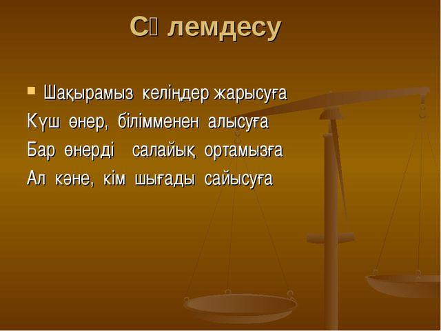 Сәлемдесу Шақырамыз келіңдер жарысуға Күш өнер, білімменен алысуға Бар өнерді...
