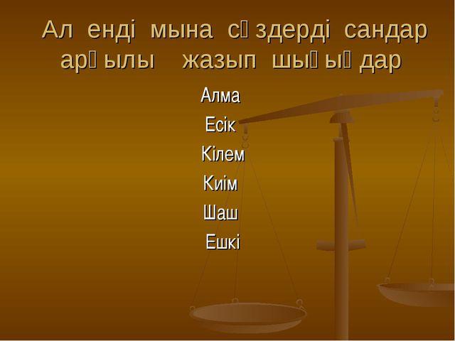 Ал енді мына сөздерді сандар арқылы жазып шығыңдар Алма Есік Кілем Киім Шаш...