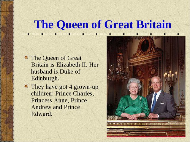 The Queen of Great Britain The Queen of Great Britain is Elizabeth II. Her hu...