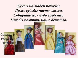 Куклы на людей похожи, Даже судьбы часто схожи. Собирать их - чудо средство,