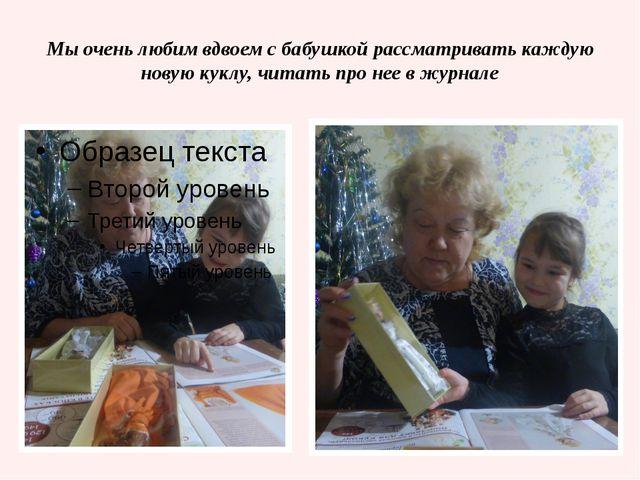 Мы очень любим вдвоем с бабушкой рассматривать каждую новую куклу, читать про...