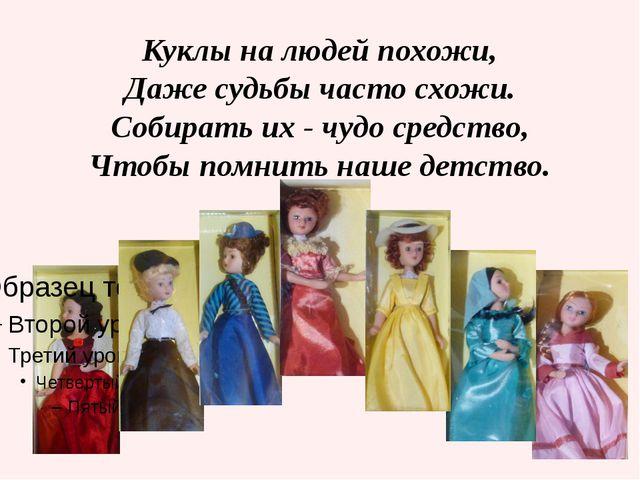 Куклы на людей похожи, Даже судьбы часто схожи. Собирать их - чудо средство,...