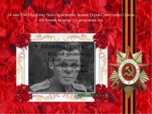 24 мая 1943 года ему было присвоено звание Героя Советского Союза. 450 боевых