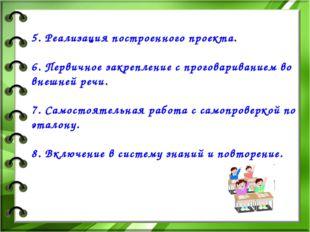 5. Реализация построенного проекта. 6. Первичное закрепление с проговаривани