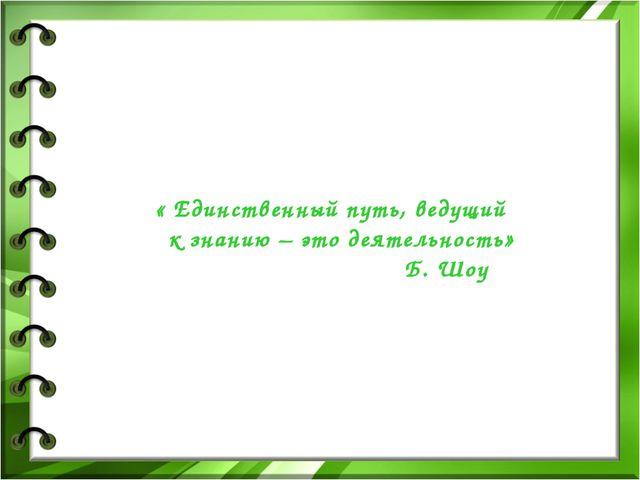 « Единственный путь, ведущий к знанию – это деятельность» Б. Шоу
