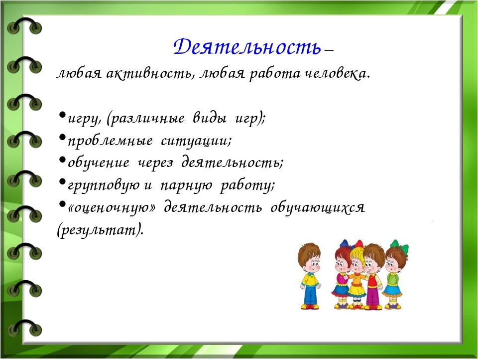 Деятельность – любая активность, любая работа человека. игру, (различные вид...