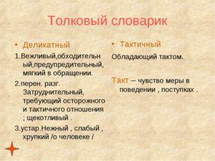Толковый словарик Деликатный 1.Вежливый,обходительный,предупредительный, мягк