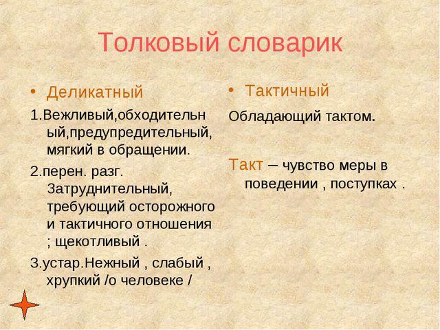 Толковый словарик Деликатный 1.Вежливый,обходительный,предупредительный, мягк...