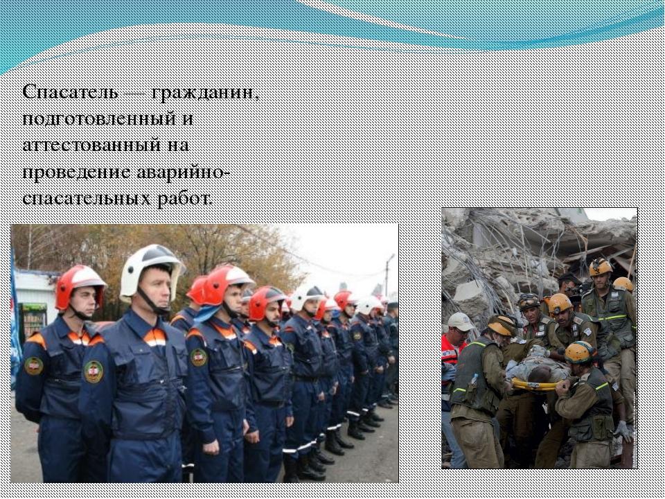 Спасатель — гражданин, подготовленный и аттестованный на проведение аварийно-...