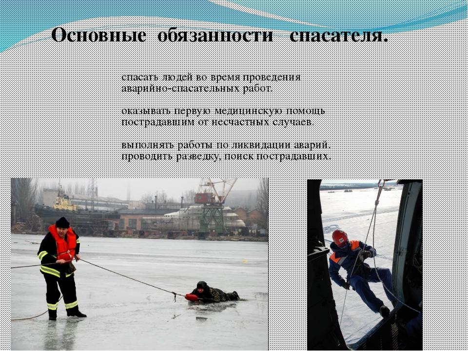 Основные обязанности спасателя. спасать людей во время проведения аварийно-сп...