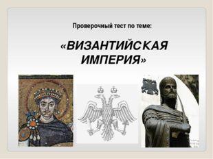 Проверочный тест по теме: «ВИЗАНТИЙСКАЯ ИМПЕРИЯ»