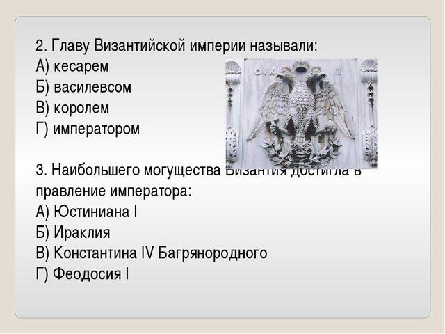 2. Главу Византийской империи называли: А) кесарем Б) василевсом В) королем Г...
