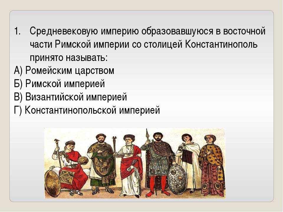Средневековую империю образовавшуюся в восточной части Римской империи со сто...