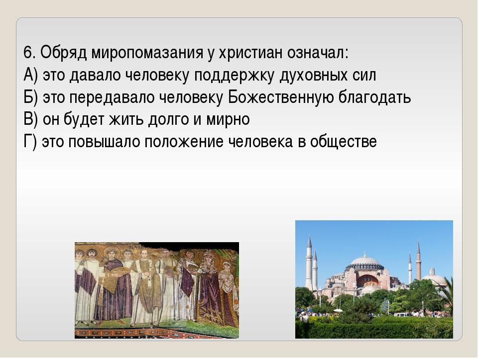 6. Обряд миропомазания у христиан означал: А) это давало человеку поддержку д...