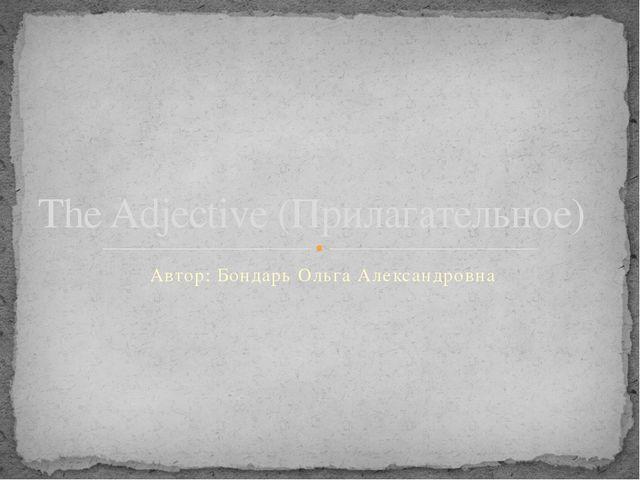 Автор: Бондарь Ольга Александровна The Adjective (Прилагательное)