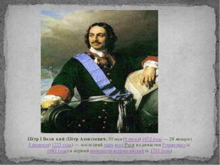Пётр I Вели́кий(Пётр Алексеевич;30мая(9 июня)1672 года—28января(8 ф