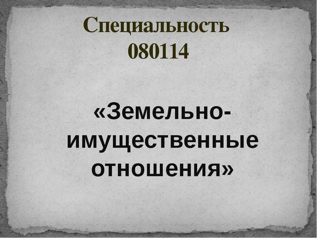 «Земельно-имущественные отношения» Специальность 080114