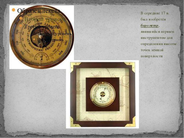 В середине 17 в. был изобретён барометр, явившийся первым инструментом для оп...