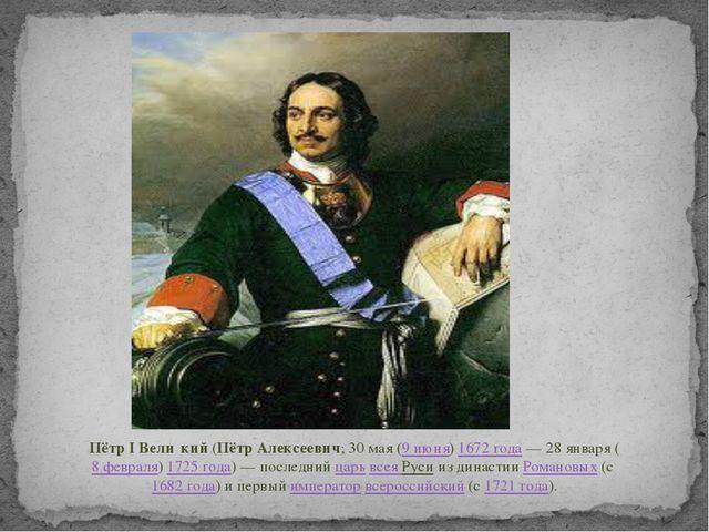 Пётр I Вели́кий(Пётр Алексеевич;30мая(9 июня)1672 года—28января(8 ф...