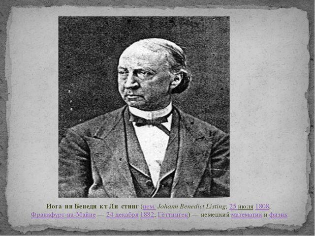Иога́нн Бенеди́кт Ли́стинг(нем.Johann Benedict Listing;25 июля1808,Фран...